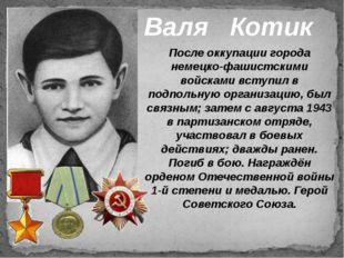 Валя Котик После оккупации города немецко-фашистскими войсками вступил в подп