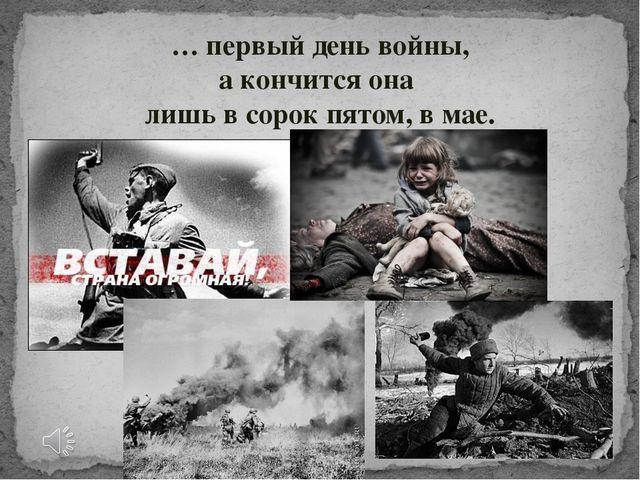 … первый день войны, а кончится она лишь в сорок пятом, в мае.