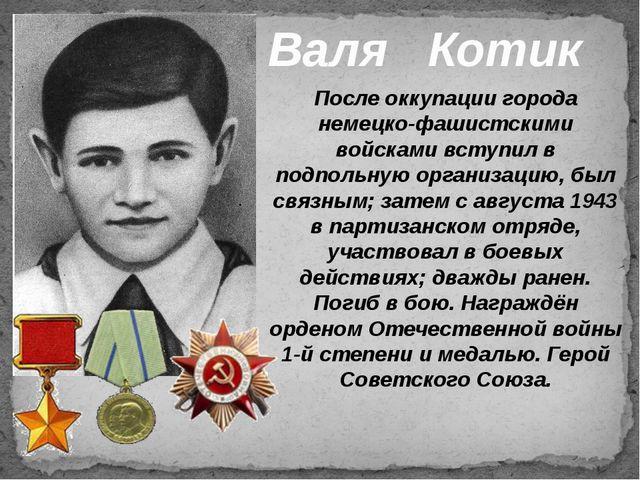 Валя Котик После оккупации города немецко-фашистскими войсками вступил в подп...