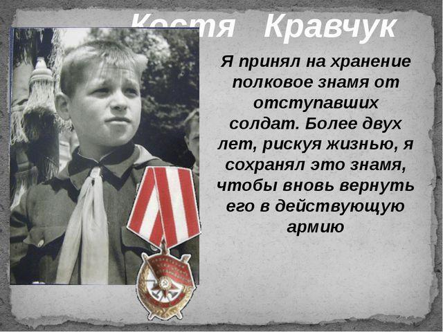 Костя Кравчук Я принял на хранение полковое знамя от отступавших солдат. Боле...