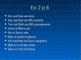 Ex 2 p 6 Kim and Kate are twins. Sue and Sam are Bill's parents. Tom and Beth