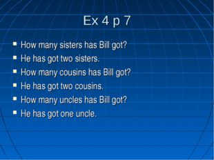 Ex 4 p 7 How many sisters has Bill got? He has got two sisters. How many cous