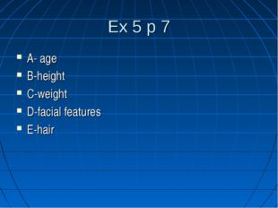 Ex 5 p 7 A- age B-height C-weight D-facial features E-hair