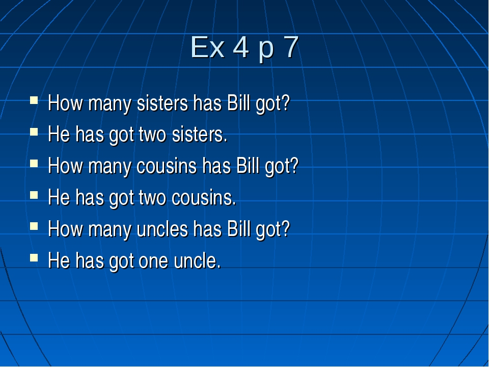 Ex 4 p 7 How many sisters has Bill got? He has got two sisters. How many cous...