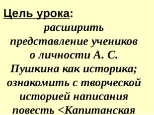 расширить представление учеников о личности А. С. Пушкина как историка; озна