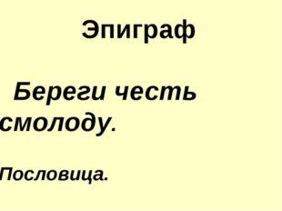 Эпиграф Береги честь смолоду. Пословица.