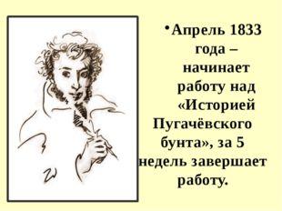 Апрель 1833 года – начинает работу над «Историей Пугачёвского бунта», за 5 не
