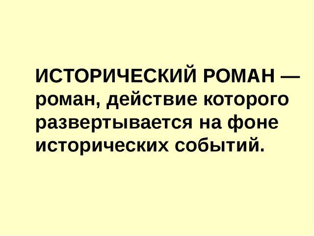 ИСТОРИЧЕСКИЙ РОМАН — роман, действие которого развертывается на фоне историче...