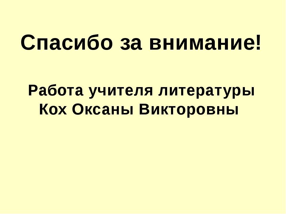 Спасибо за внимание! Работа учителя литературы Кох Оксаны Викторовны