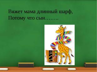 Вяжет мама длинный шарф, Потому что сын……..