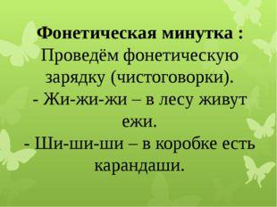 Фонетическаяминутка: Проведём фонетическую зарядку (чистоговорки). - Жи-жи
