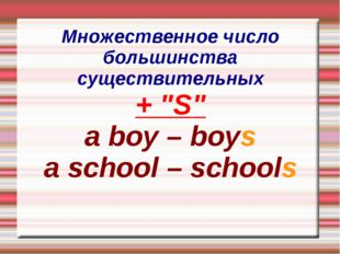 "Множественное число большинства существительных + ""S"" a boy – boys a school –"
