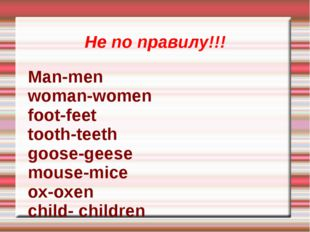 Не по правилу!!! Man-men woman-women foot-feet tooth-teeth goose-geese mouse-