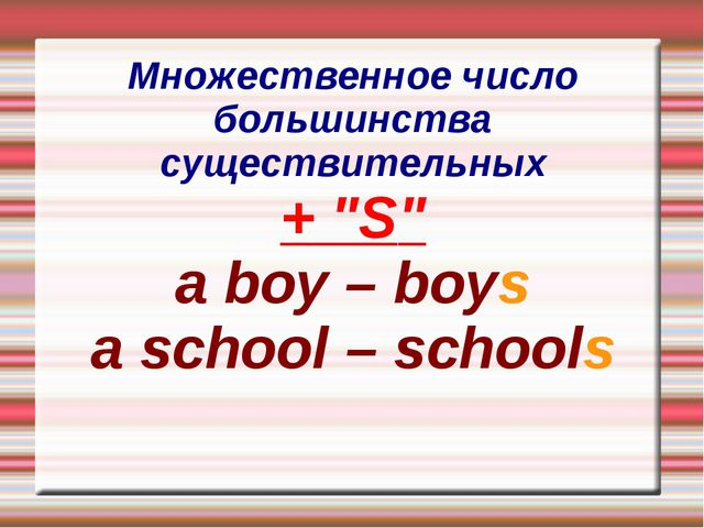 "Множественное число большинства существительных + ""S"" a boy – boys a school –..."
