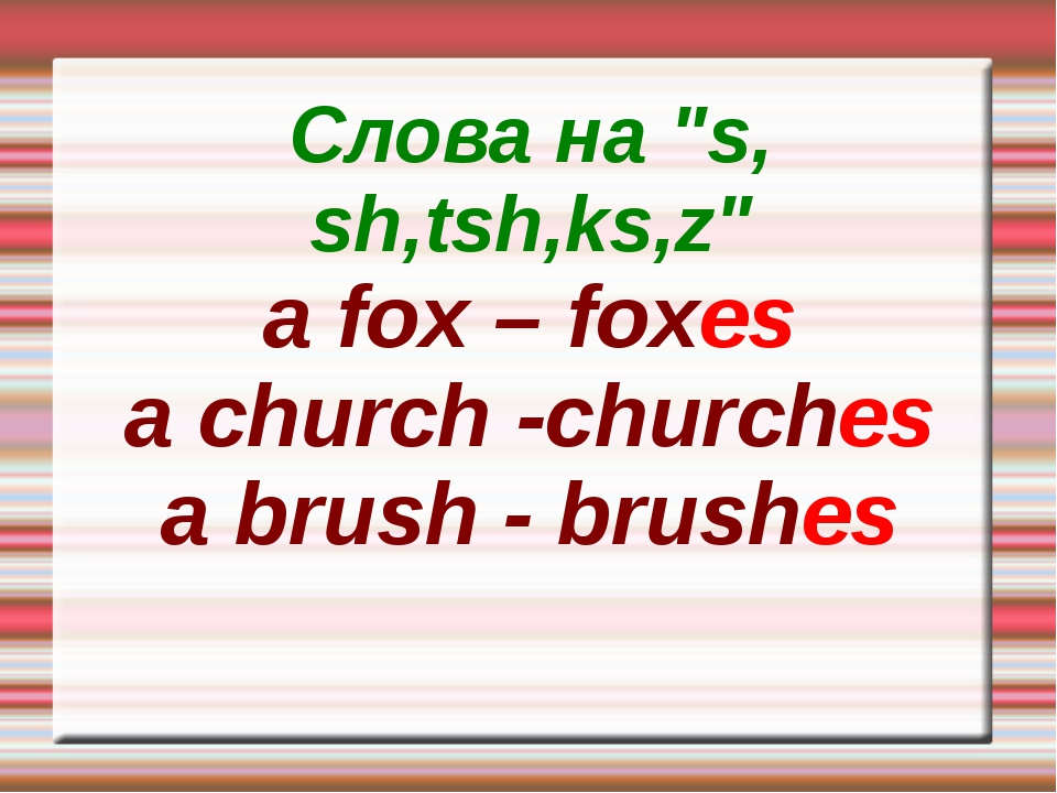 "Слова на ""s, sh,tsh,ks,z"" a fox – foxes a church -churches a brush - brushes"