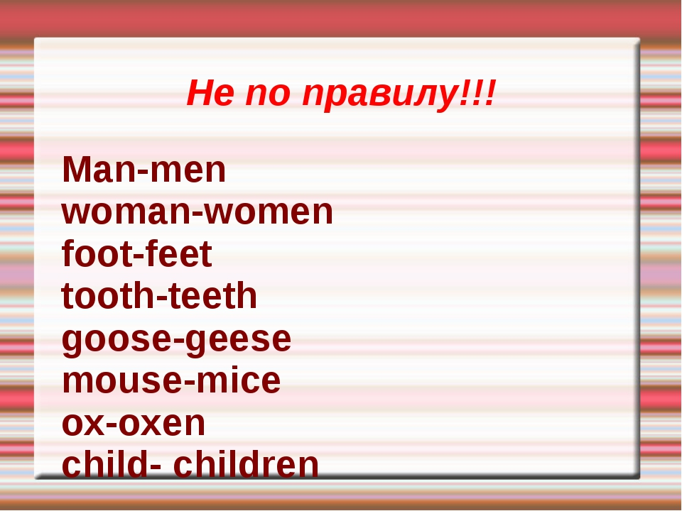 Не по правилу!!! Man-men woman-women foot-feet tooth-teeth goose-geese mouse-...