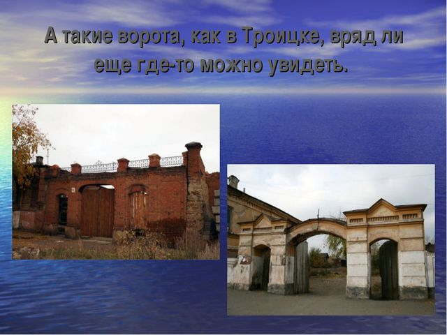 А такие ворота, как в Троицке, вряд ли еще где-то можно увидеть.