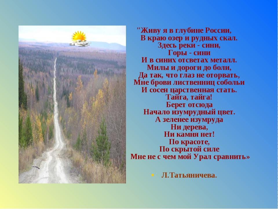 """""""Живу я в глубине России, В краю озер и рудных скал. Здесь реки - сини, Горы..."""