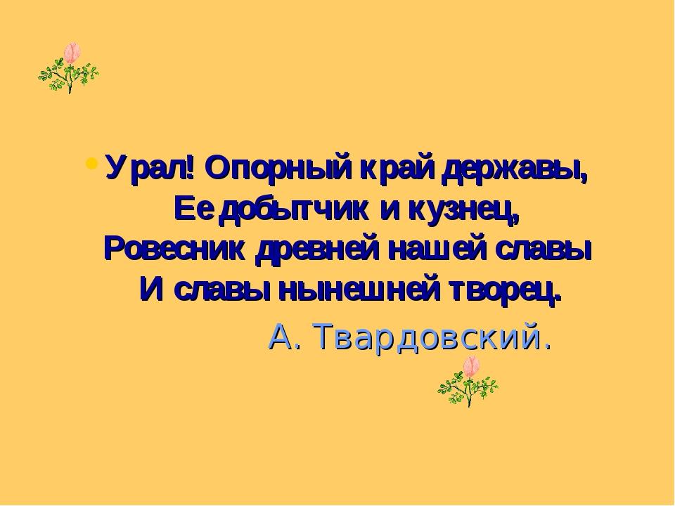Урал! Опорный край державы, Ее добытчик и кузнец, Ровесник древней нашей слав...