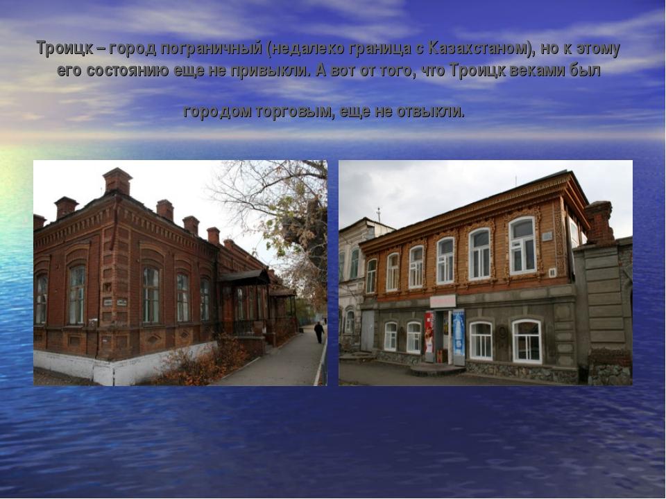 Троицк – город пограничный (недалеко граница с Казахстаном), но к этому его с...
