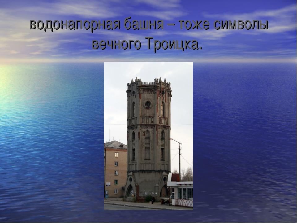 водонапорная башня – тоже символы вечного Троицка.