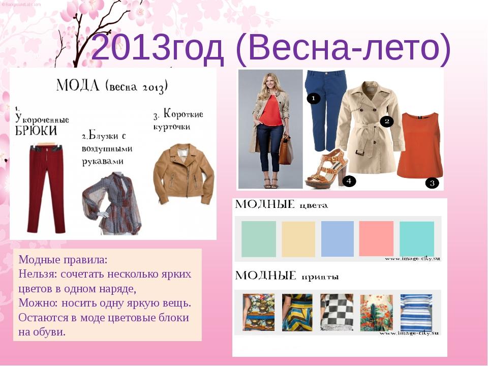 2013год (Весна-лето) Модные правила: Нельзя: сочетать несколько ярких цветов...