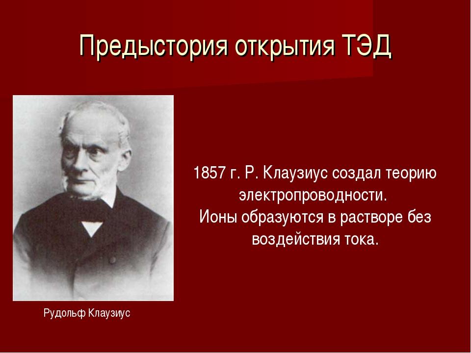 Предыстория открытия ТЭД Рудольф Клаузиус 1857 г. Р. Клаузиус создал теорию э...