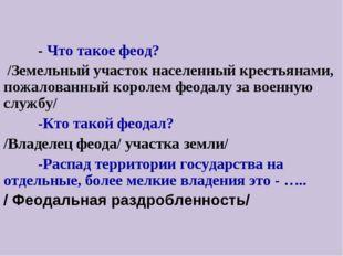 - Что такое феод? /Земельный участок населенный крестьянами, пожалованный к