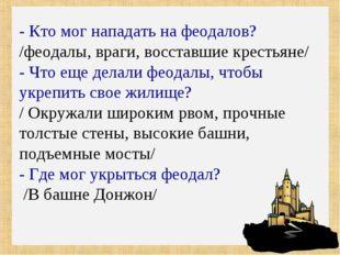 - Кто мог нападать на феодалов? /феодалы, враги, восставшие крестьяне/ - Что
