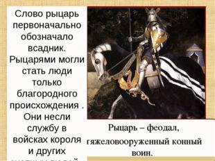Рыцарь – феодал, тяжеловооруженный конный воин. Слово рыцарь первоначально об