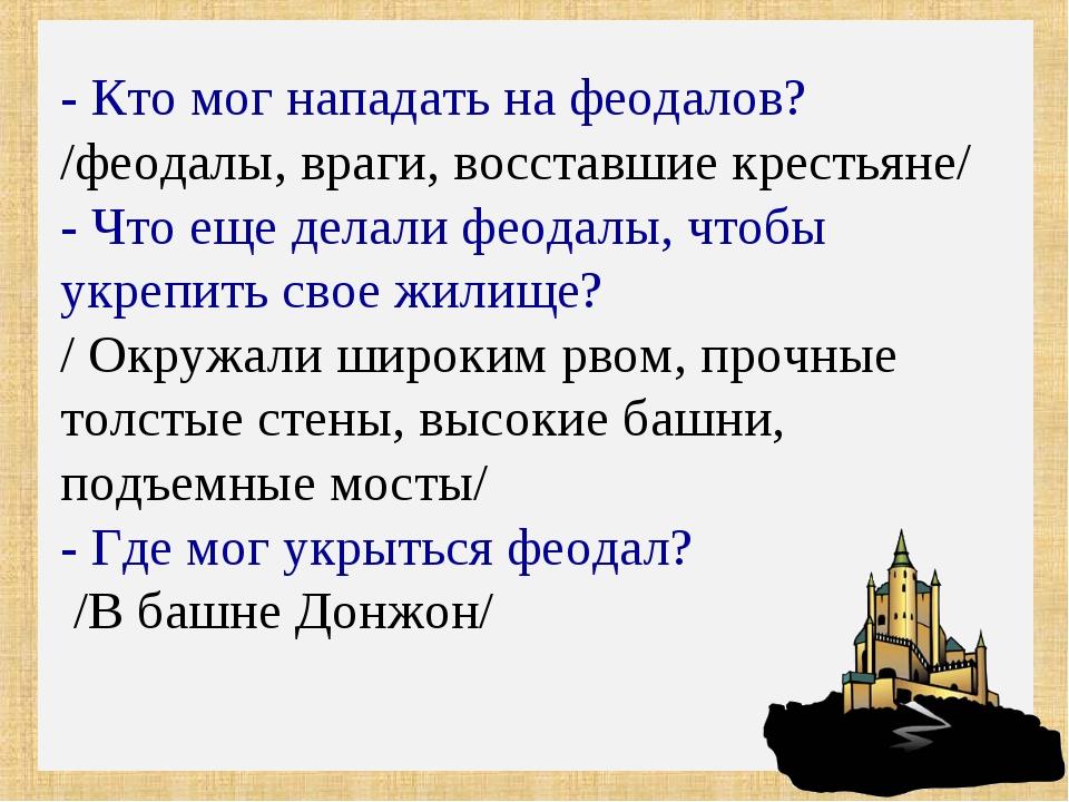 - Кто мог нападать на феодалов? /феодалы, враги, восставшие крестьяне/ - Что...
