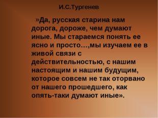 И.С.Тургенев Да, русская старина нам дорога, дороже, чем думают иные. Мы стар