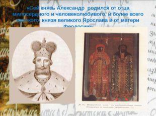 «Сей князь Александр родился от отца милосердного и человеколюбивого, и более