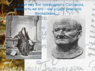 «… и дал ему Бог премудрость Соломона, храбрость же его – как у царя римского