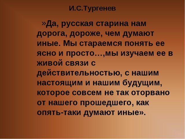 И.С.Тургенев Да, русская старина нам дорога, дороже, чем думают иные. Мы стар...