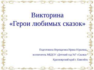 Викторина «Герои любимых сказок» Подготовила Верещагина Ирина Юрьевна, воспит