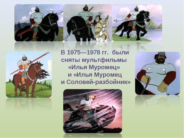 В 1975—1978 гг. были сняты мультфильмы «Илья Муромец» и «Илья Муромец и Солов...