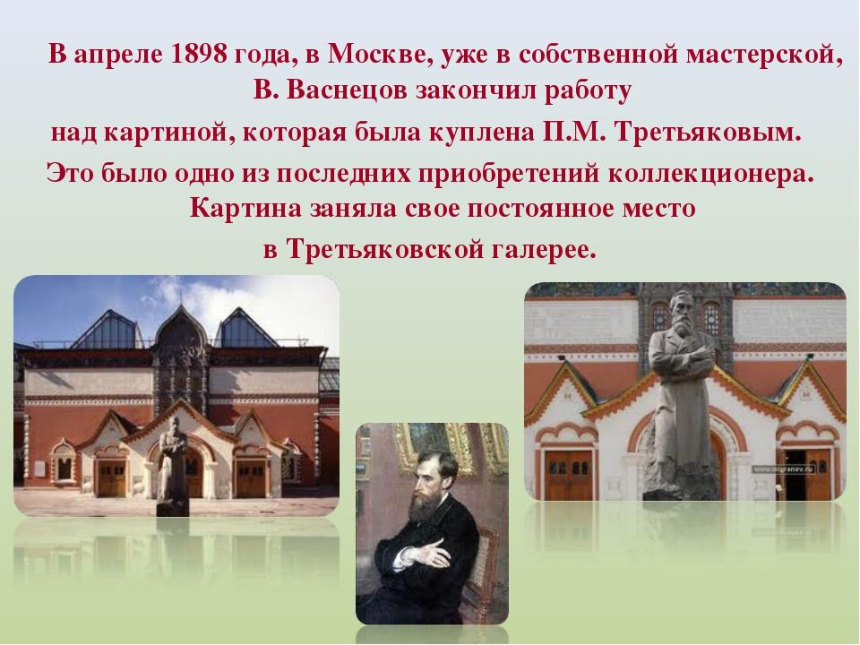 В апреле 1898 года, в Москве, уже в собственной мастерской, В. Васнецов зако...