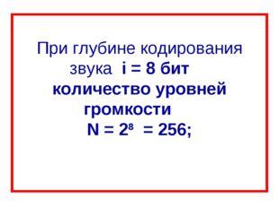 При глубине кодирования звука i = 8 бит количество уровней громкости N = 28