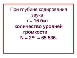 При глубине кодирования звука i = 16 бит количество уровней громкости N = 2