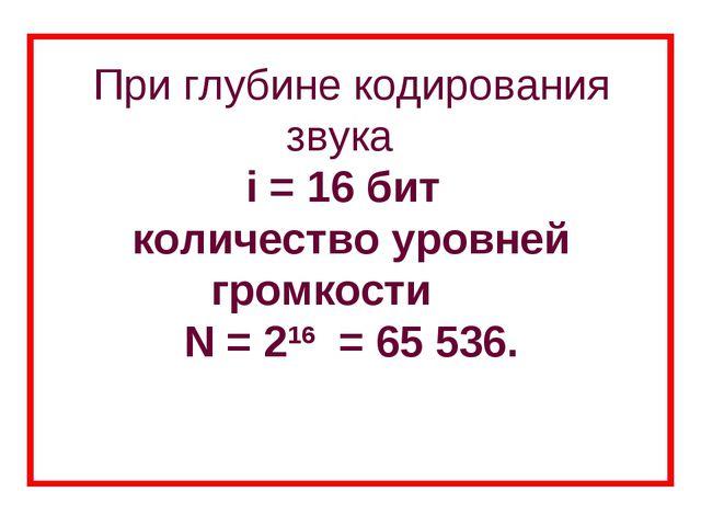 При глубине кодирования звука i = 16 бит количество уровней громкости N = 2...