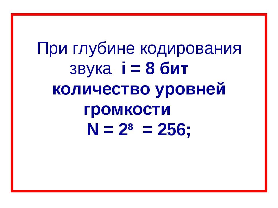 При глубине кодирования звука i = 8 бит количество уровней громкости N = 28...