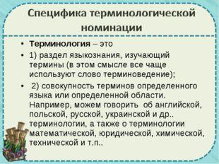 Терминология – это 1) раздел языкознания, изучающий термины (в этом смысле вс
