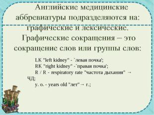 "LK ""left kidney"" - `левая почка'; RK ""right kidney"" -`правая почка'; R / R -"