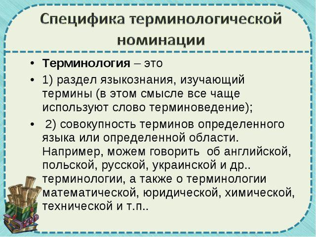 Терминология – это 1) раздел языкознания, изучающий термины (в этом смысле вс...