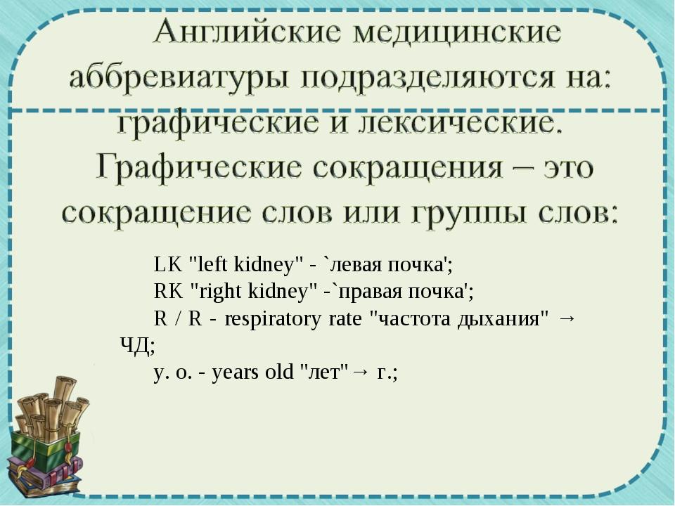 "LK ""left kidney"" - `левая почка'; RK ""right kidney"" -`правая почка'; R / R -..."