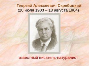 Георгий Алексеевич Скребицкий (20 июля 1903 – 18 августа 1964). известный пи