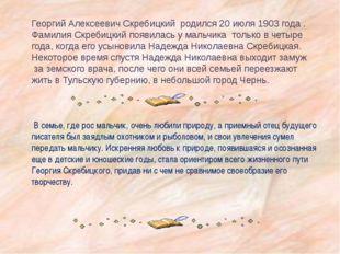 Георгий Алексеевич Скребицкий родился 20 июля 1903 года . Фамилия Скребицкий