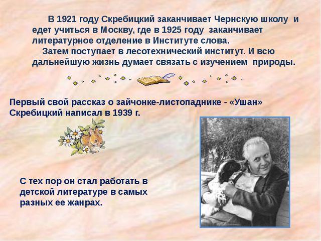 В 1921 году Скребицкий заканчивает Чернскую школу и едет учиться в Москву, г...