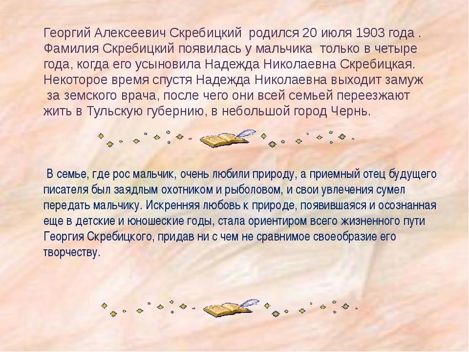 Георгий Алексеевич Скребицкий родился 20 июля 1903 года . Фамилия Скребицкий...